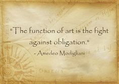 """""""The function of art is the fight against obligation."""" Amedeo Modigliani"""