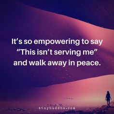 """Tiny Buddha on Twitter: """"It's so empowering to say """"This isn't serving me"""" and walk away in peace.… """""""
