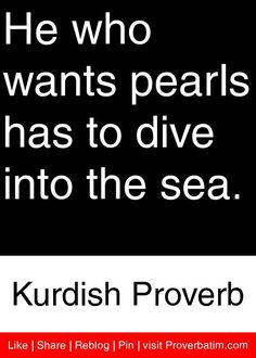 He who wants pearls has to dive into the sea. - Kurdish Proverb #proverbs #quotes