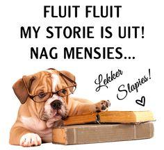 FLUIT FLUIT MY STORIE IS UIT! NAG MENSIES... Lekker Slapies!