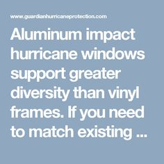 Aluminum impact hurricane windows support greater diversity than vinyl frames. If you need to match existing units or require higher design pressures, aluminum is your best option. Powder coated frames provide superior strength and durability. Uniform construction for all applications assures windows with different pressures look the same and will accommodate virtually any glass option available. Insulated glass offers increased energy efficiency as well as noise reduction and impact…