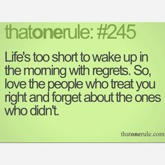 Life's too short to wake up in the morning with regrets. So,  love the people who treat you right and forget about the ones who didn't.