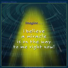 Take a minute and Imagine . . . I believe a miracle is on the way to me right now. – Genevieve Gerard