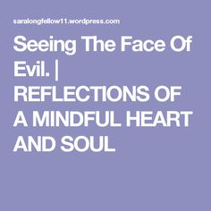 Seeing The Face Of Evil. | REFLECTIONS OF A MINDFUL HEART  AND SOUL