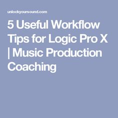 5 Useful Workflow Tips for Logic Pro X | Music Production Coaching
