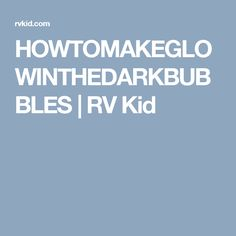 HOWTOMAKEGLOWINTHEDARKBUBBLES | RV Kid