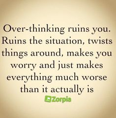 Over-thinking ruins you. #Zorpia #Life