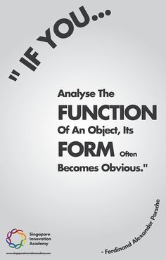 If you analyze the function of an object, it's form becomes obvious. - Ferdinand Alexander Porsche