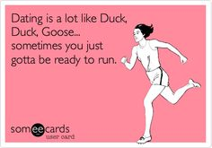Dating is a lot like Duck, Duck, Goose... sometimes you just gotta be ready to run.