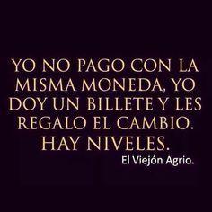 YO NO PAGO CON LA MISMA MONEDA, YO DOY UN BILLETE Y LES REGALO EL CAMBIO. HAY NIVELES. #frases #citas #clase ;)