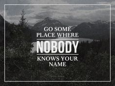 """Yeah, THAT side of me_Words_""""Go someplace where NOBODY knows your name.""""_I do like to do this from time to time."""