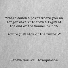 """There comes a point where you no longer care if there's a light at the end of the tunnel or not. You're just sick of the tunnel"" - Ranata Suzuki quote * From Tumblr Blogger: Ranata-Suzuki missing, you, I miss him, lost, tumblr, love, relationship, beautiful, words, quotes, story, quote, sad, breakup, broken heart, heartbroken, loss, loneliness, depression, depressed, unrequited, anxiety, typography, written, writing, writer, poet, poetry, prose, poem #OhAnxiety"