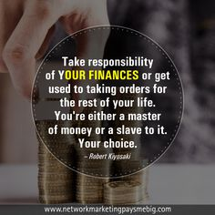 Take responsibility of your finances or get used to taking orders for the rest of your life. You're either a master of money or a slave to it. Your choice. -Robert Kiyosaki http://www.networkmarketingpaysmebig.com/ #NetworkMarketing