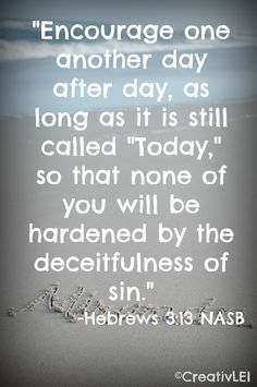 "Hebr. 3:13 ""But encourage one another daily, as long as it is called ""Today,"" so that none of you may be hardened by sin's deceitfulness."""