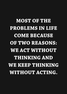 Most of the problems in life come because of two reasons: we act without thinking and we keep thinking without acting.