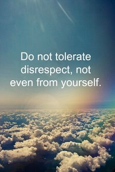 Do not tolerate disrespect,not even from yourself.