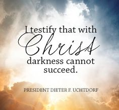 """I testify that with CHRIST darkness cannot succeed.""-Dieter F. Uchtdorf"