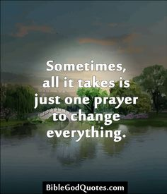 ✞ ✟ BibleGodQuotes.com ✟ ✞  Sometimes, all it takes is just one prayer to change everything.