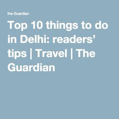 Top 10 things to do in Delhi: readers' tips | Travel | The Guardian