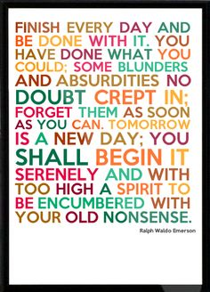 Finish every day and be done with it. You have done what you could. Some blunders and absurdities no doubt crept in. Forget them as soon as you can. Tomorrow is a new day. You shall begin it serenely and with too high a spirit to be encumbered with your old nonsense. - Ralph Waldo Emerson