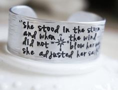 """She stood in the storm and when the wind did not blow her way, she adjusted her sails."" Love this quote, wonderful motivation on a beautiful silver cuff bracelet! 