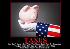 TAXES - You can't always get what you want, but if you try sometimes, you just might find that you can get what you need taken from you by the government. ~ This is just way too funny. Mean Humor, Good Humor, Funny Picture Quotes, Funny Pictures, Witty Quotes, Inspirational Quotes, Quotable Quotes, Dumb People, Demotivational Posters