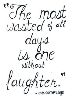 'The most wasted of all days is one without laughter' - E.E.Cummings