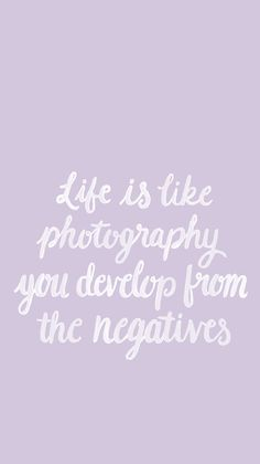 Life is like photography - you develop from the negatives
