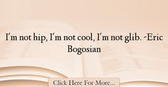 Eric Bogosian Quotes About Cool - 11244