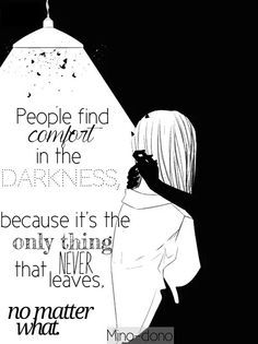 People find comfort in the darkness  Because it's the only thing that never leaves No matter what