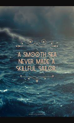 """""""Um mar calmo nunca fez um bom marinheiro"""""""