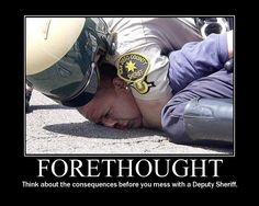 Forethought think about the consequences before you mess with a deputy sheriff