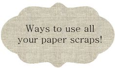 Pin It    We all have paper scraps! No matter what we create... layouts, tags and more. Instead of throwing them away, let's see what othe...