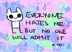 Everyone hates me but no one will admit it.