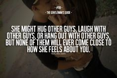 She might hug other guys, laugh with other guys, or hang out with other guys, but none of them will ever come close to how she feels about you.