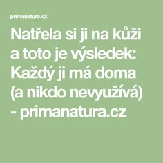 Natřela si ji na kůži a toto je výsledek: Každý ji má doma (a nikdo nevyužívá) - primanatura.cz