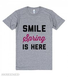 Smile Spring is HERE   Smile spring is here. Winter is way too long. You are overly happy when spring arrives.--American Apparel Unisex Athletic Tee / Athletic Grey #Skreened