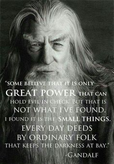 """Some believe that it is only GREAT POWER that can hold evil in check but that is not what I've found.  I found it is the small things.  EVERY DAY DEEDS BY ORDINARY FOLK that keeps the darkness at bay."" - Gandalf"