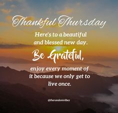 Thankful Thursday! Here's to a beautiful and blessed new day. Be grateful, enjoy every moment of it because we only get to live once. #Thankfulthursdayquotes #Thursdaymorningwishes #Thursdaypositivequotes #Happythursdayquotes #Thursdayquotesforwork #Goodmorningthursday #Morningthursdayquotes #Morningwishesquotes #Goodmorningwish #Beautifulmorningwishes #Thursdayquotes #Thursdaymorningquotes #Thursdaysayings #Inspirationalmorningquotes #Dailyquotes #Everydayquotes #Instaquotes #therandomvibez Thursday Morning Quotes, Thursday Prayer, Happy Thursday Quotes, Morning Wishes Quotes, Thankful Thursday, Good Morning Wishes, Everyday Quotes, Daily Quotes, Thursday Images