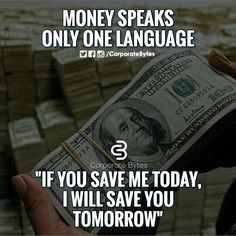 Money speaks only one language. If you me today, I will save you tomorrow.
