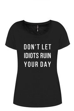 Ladies black T-Shirt Don't let idiots ruin your by ToastStationery T Shirts With Sayings, Ruin, Inspirational, Let It Be, Trending Outfits, Day, Clothes, Black, Tops
