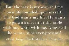But the way is my own self my own life founded upon myself. The God wants my life. He wants to go with me, sit at the table with me, work with me. Above all he wants to be ever-present. ~Carl Jung, Liber Novus, Page 292.