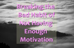 Breaking the Bad Habit of Not Having Enough Motivation