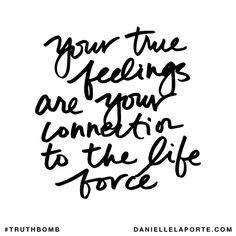 Your true feelings are your connection to the life force. Subscribe: DanielleLaPorte.com #Truthbomb #Words #Quotes