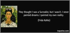 They thought I was a Surrealist, but I wasn't. I never painted dreams. I painted my own reality. - Frida Kahlo