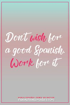 Don´t wish for a good Spanish, Work for it!  Escucha Podcast Español Automatico para mejorar tu español de forma natural y divertida > espanolautomatico... ✿ Spanish Learning/ Teaching Spanish / Spanish Language / Spanish vocabulary / Spoken Spanish / Free Spanish Podcast / Español Automatico ✿ Share it with people who are serious about learning Spanish!
