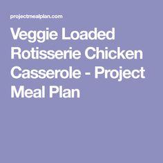 Veggie Loaded Rotisserie Chicken Casserole - Project Meal Plan