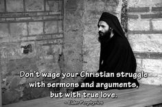 Don't wage your Christian struggle with sermons and arguments, but with true love. When we argue, others react. When we love people, they are moved and we win them over. When we love we think that we offer something to others, but in reality we are the first to benefit. ~ Elder Porphyrios