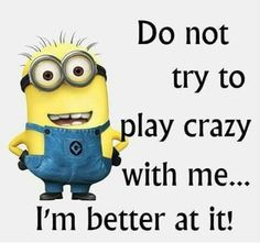 Do not try to play crazy with me... I'm better at it! - minion