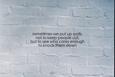 Sometimes we put up walls. Not to keep people out, but to see who cares enough to knock them down.